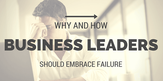 why and how leaders should embrace failure